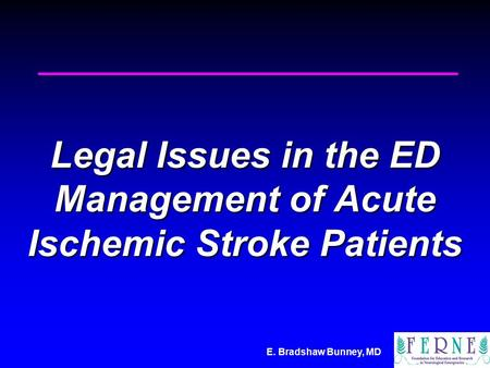 E. Bradshaw Bunney, MD Legal Issues in the ED Management of Acute Ischemic Stroke Patients.