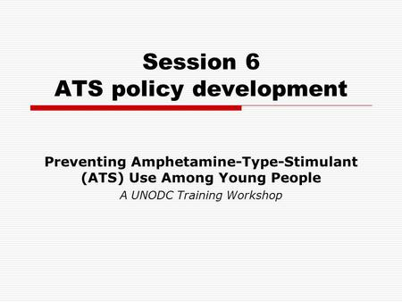Session 6 ATS policy development Preventing Amphetamine-Type-Stimulant (ATS) Use Among Young People A UNODC Training Workshop.