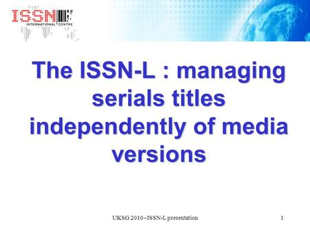 1UKSG 2010 - ISSN-L presentation The ISSN-L : managing serials titles independently of media versions.