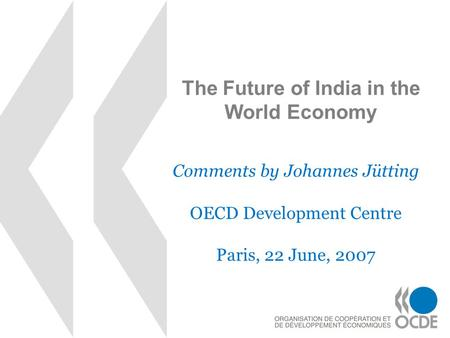 The Future of India in the World Economy Comments by Johannes Jütting OECD Development Centre Paris, 22 June, 2007.