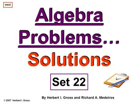 Algebra Problems… Solutions Algebra Problems… Solutions © 2007 Herbert I. Gross Set 22 By Herbert I. Gross and Richard A. Medeiros next.