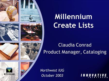Millennium Create Lists Claudia Conrad Product Manager, Cataloging Northwest IUG October 2003.