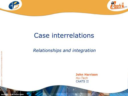Case interrelations Relationships and integration Episode 3 - CAATS II Final Dissemination Event John Harrison Hu-Tech CAATS II Brussels, 13 & 14 Oct 2009.
