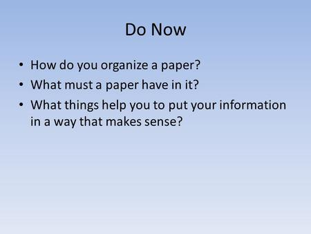 Do Now How do you organize a paper? What must a paper have in it? What things help you to put your information in a way that makes sense?