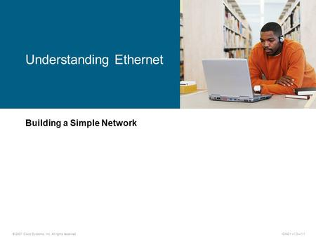 © 2007 Cisco Systems, Inc. All rights reserved.ICND1 v1.0—1-1 Building a Simple Network Understanding Ethernet.