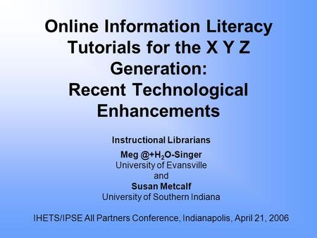 Online Information Literacy Tutorials for the X Y Z Generation: Recent Technological Enhancements Instructional Librarians 2 O-Singer University.