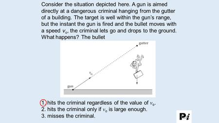 Consider the situation depicted here. A gun is aimed directly at a dangerous criminal hanging from the gutter of a building. The target is well within.