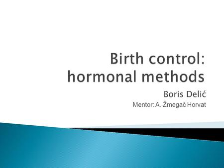 Boris Delić Mentor: A. Žmegač Horvat.  several different hormonal methods, according to:  1. the type of hormone  2. the amount of hormone  3. the.
