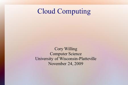Cloud Computing Cory Willing Computer Science University of Wisconsin-Platteville November 24, 2009.
