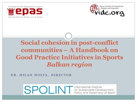 DR. MILAN HOSTA, DIRECTOR Social cohesion in post-conflict communities – A Handbook on Good Practice Initiatives in Sports Balkan region.