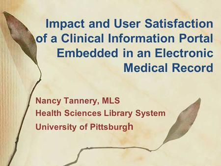 Impact and User Satisfaction of a Clinical Information Portal Embedded in an Electronic Medical Record Nancy Tannery, MLS Health Sciences Library System.