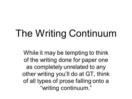 The Writing Continuum While it may be tempting to think of the writing done for paper one as completely unrelated to any other writing you'll do at GT,