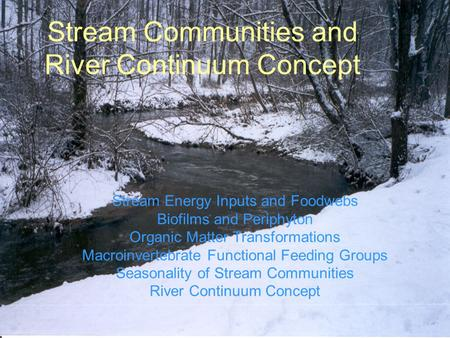 Stream Communities and River Continuum Concept Stream Energy Inputs and Foodwebs Biofilms and Periphyton Organic Matter Transformations Macroinvertebrate.