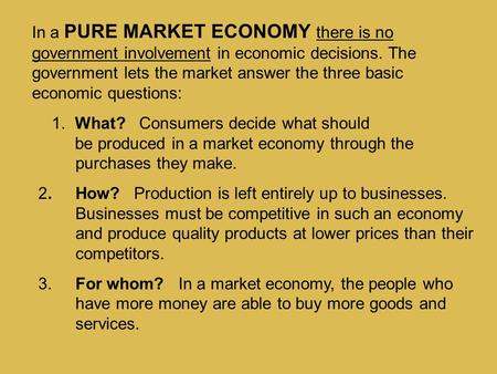 In a PURE MARKET ECONOMY there is no government involvement in economic decisions. The government lets the market answer the three basic economic.
