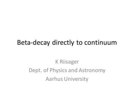 Beta-decay directly to continuum K Riisager Dept. of Physics and Astronomy Aarhus University.