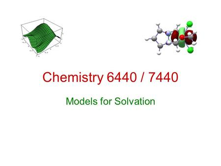Chemistry 6440 / 7440 Models for Solvation