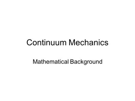 Continuum Mechanics Mathematical Background. Syllabus Overview Week 1 – Math Review (Chapter 2). Week 2 – Kinematics (Chapter 3). Week 3 – Stress & Conservation.
