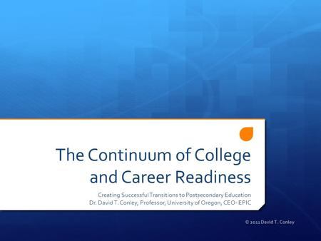 The Continuum of College and Career Readiness Creating Successful Transitions to Postsecondary Education Dr. David T. Conley, Professor, University of.