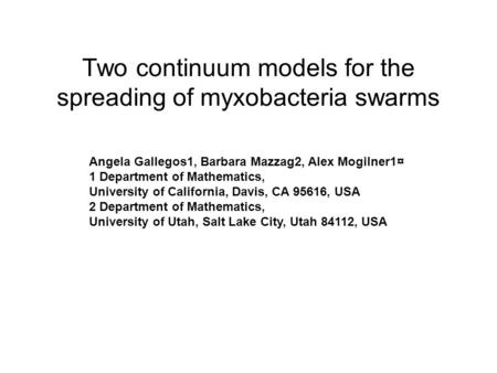 Two continuum models for the spreading of myxobacteria swarms Angela Gallegos1, Barbara Mazzag2, Alex Mogilner1¤ 1 Department of Mathematics, University.