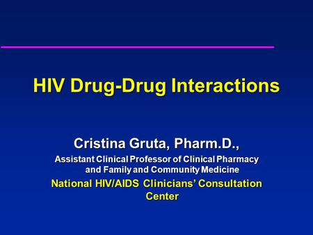 HIV Drug-Drug Interactions Cristina Gruta, Pharm.D., Assistant Clinical Professor of Clinical Pharmacy and Family and Community Medicine National HIV/AIDS.