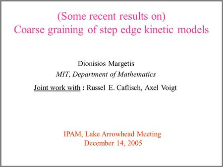 (Some recent results on) Coarse graining of step edge kinetic models Dionisios Margetis MIT, Department of Mathematics Joint work with : Russel E. Caflisch,