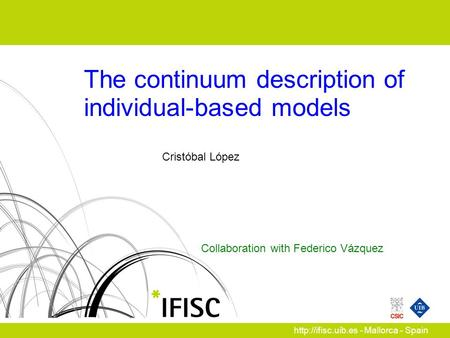 Collaboration with Federico Vázquez  - Mallorca - Spain The continuum description of individual-based models Cristóbal López.