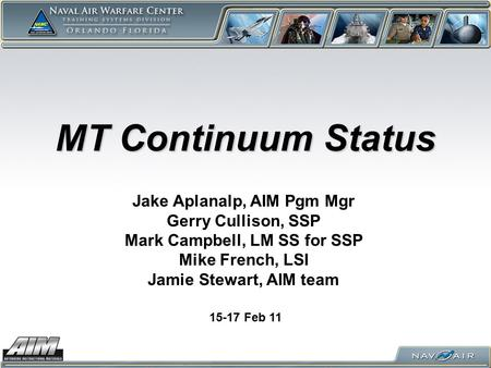 MT Continuum Status 15-17 Feb 11 Jake Aplanalp, AIM Pgm Mgr Gerry Cullison, SSP Mark Campbell, LM SS for SSP Mike French, LSI Jamie Stewart, AIM team.