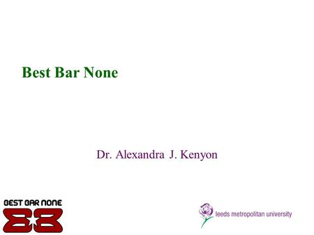 Best Bar None Dr. Alexandra J. Kenyon. Objectives of the Research To explore perceptions of the scheme with stakeholders To investigate the positive gains.