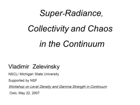 Super - Radiance, Collectivity and Chaos in the Continuum Vladimir Zelevinsky NSCL/ Michigan State University Supported by NSF Workshop on Level Density.