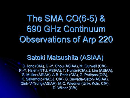 The SMA CO(6-5) & 690 GHz Continuum Observations of Arp 220 Satoki Matsushita (ASIAA) D. Iono (CfA), C.-Y. Chou (ASIAA), M. Gurwell (CfA), P.-Y. Hsieh.