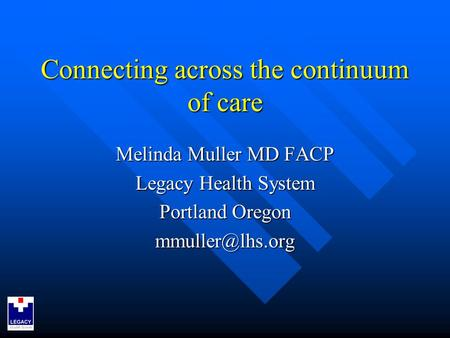 Connecting across the continuum of care Melinda Muller MD FACP Legacy Health System Portland Oregon