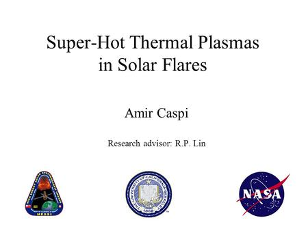 Super-Hot Thermal Plasmas in Solar Flares Amir Caspi Research advisor: R.P. Lin.