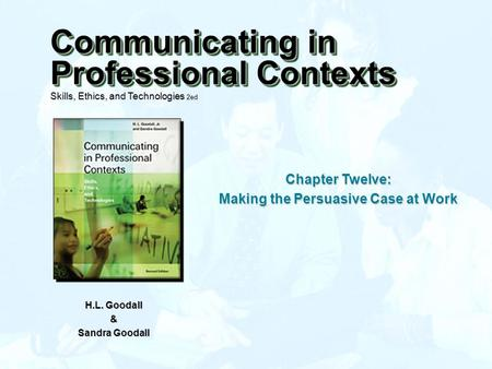 Chapter Twelve: Making the Persuasive Case at Work H.L. Goodall & Sandra Goodall Communicating in Professional Contexts Skills, Ethics, and Technologies.