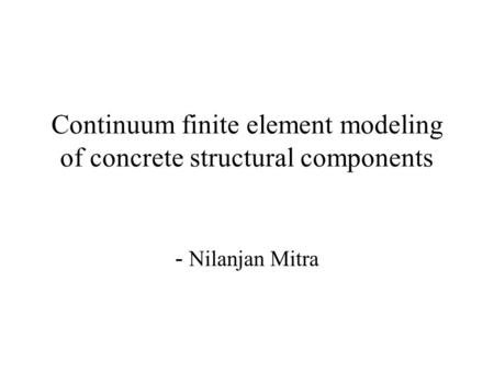 Continuum finite element modeling of concrete structural components - Nilanjan Mitra.