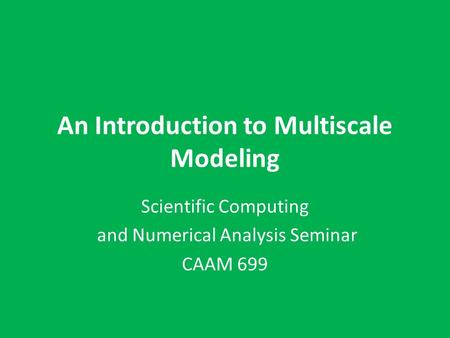 An Introduction to Multiscale Modeling Scientific Computing and Numerical Analysis Seminar CAAM 699.