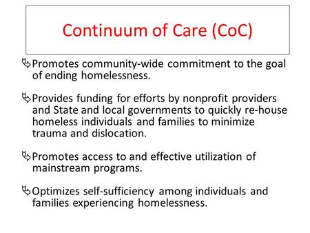 Continuum of Care (CoC)  Promotes community-wide commitment to the goal of ending homelessness.  Provides funding for efforts by nonprofit providers.