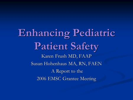 Enhancing Pediatric Patient Safety Karen Frush MD, FAAP Susan Hohenhaus MA, RN, FAEN A Report to the A Report to the 2006 EMSC Grantee Meeting.