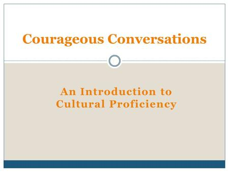 An Introduction to Cultural Proficiency Courageous Conversations.
