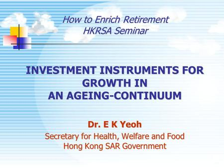 How to Enrich Retirement HKRSA Seminar INVESTMENT INSTRUMENTS FOR GROWTH IN AN AGEING-CONTINUUM Dr. E K Yeoh Secretary for Health, Welfare and Food Hong.