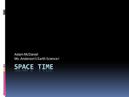 Adam McDaniel Ms. Anderson's Earth Science I. What is Space Time?  Space-Time is a theory on how space and time interact.  This type of space is known.