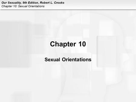 Our Sexuality, 9th Edition, Robert L. Crooks Chapter 10: Sexual Orientations Chapter 10 Sexual Orientations.