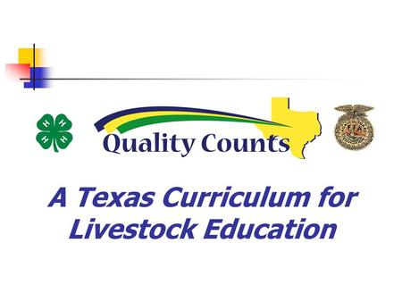 A Texas Curriculum for Livestock Education. Curriculum Focus Quality Assurance Character Education.