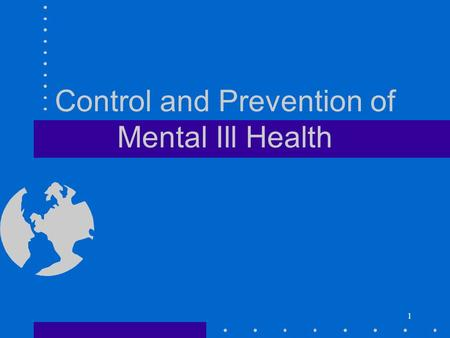 1 Control and Prevention of Mental Ill Health 2 Objectives You will be capable to identify the most common mental disorders in the society identifying.