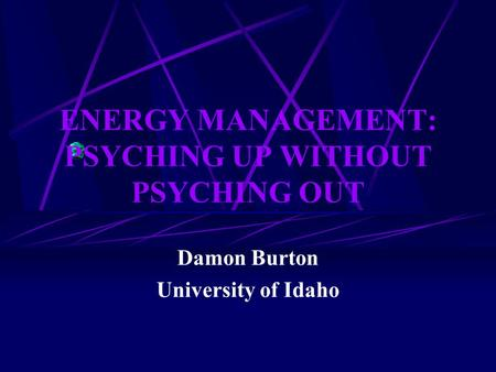 ENERGY MANAGEMENT: PSYCHING UP WITHOUT PSYCHING OUT Damon Burton University of Idaho.