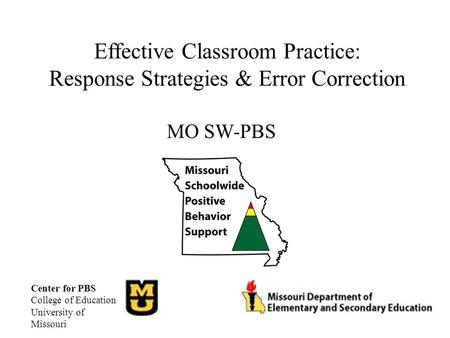 Effective Classroom Practice: Response Strategies & Error Correction MO SW-PBS Center for PBS College of Education University of Missouri.