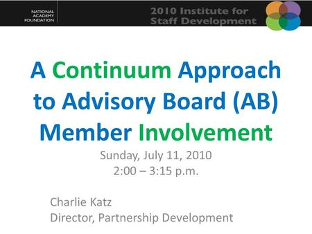 A Continuum Approach to Advisory Board (AB) Member Involvement Sunday, July 11, 2010 2:00 – 3:15 p.m. Charlie Katz Director, Partnership Development.