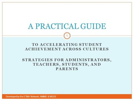 TO ACCELERATING STUDENT ACHIEVEMENT ACROSS CULTURES STRATEGIES FOR ADMINISTRATORS, TEACHERS, STUDENTS, AND PARENTS Developed by the ETMA Network, AIMMS.
