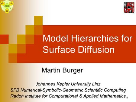 1 Model Hierarchies for Surface Diffusion Martin Burger Johannes Kepler University Linz SFB Numerical-Symbolic-Geometric Scientific Computing Radon Institute.