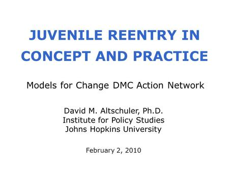 JUVENILE REENTRY IN CONCEPT AND PRACTICE February 2, 2010 David M. Altschuler, Ph.D. Institute for Policy Studies Johns Hopkins University Models for Change.