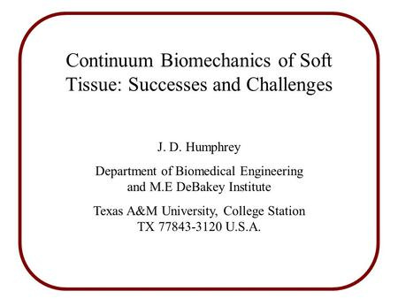 Continuum Biomechanics of Soft Tissue: Successes and Challenges J. D. Humphrey Department of Biomedical Engineering and M.E DeBakey Institute Texas A&M.